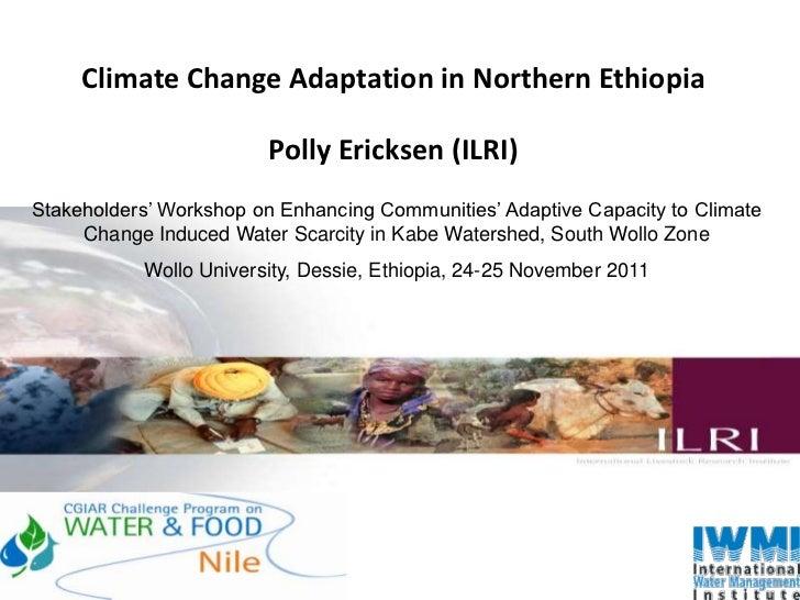 Climate Change Adaptation in Northern Ethiopia                        Polly Ericksen (ILRI)Stakeholders' Workshop on Enhan...