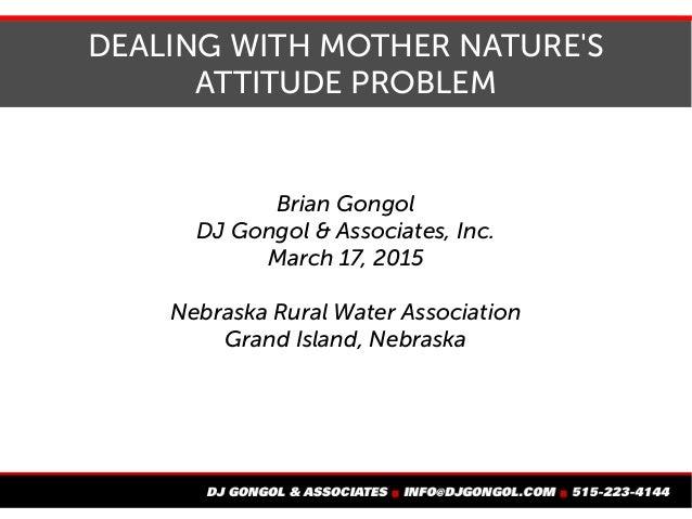 DEALING WITH MOTHER NATURE'S ATTITUDE PROBLEM Brian Gongol DJ Gongol & Associates, Inc. March 17, 2015 Nebraska Rural Wate...