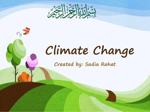Climate Change Created by: Sadia Rahat