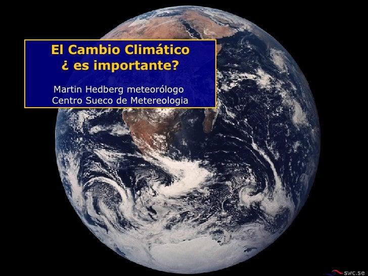 El Cambio Climático ¿ es importante? Martin Hedberg meteorólogo  Centro Sueco de Metereologia