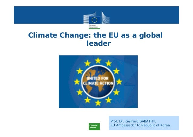 Climate Action Prof. Dr. Gerhard SABATHIL EU Ambassador to Republic of Korea Climate Change: the EU as a global leader