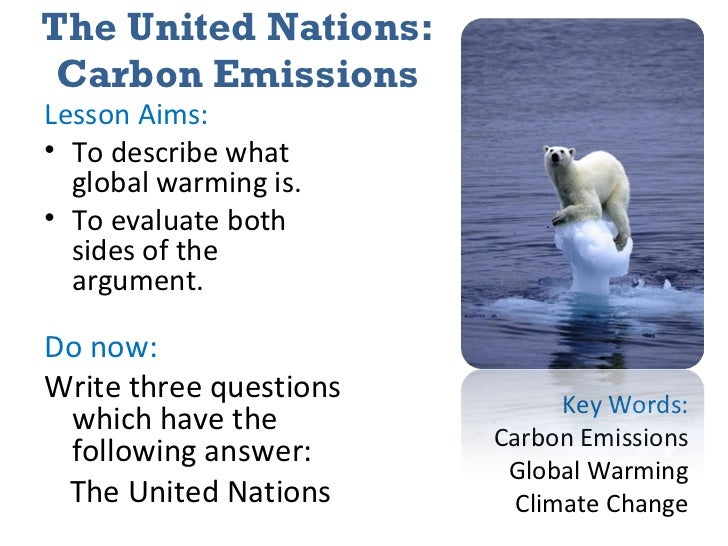 The United Nations: Carbon Emissions <ul><li>Lesson Aims: </li></ul><ul><li>To describe what global warming is. </li></ul>...