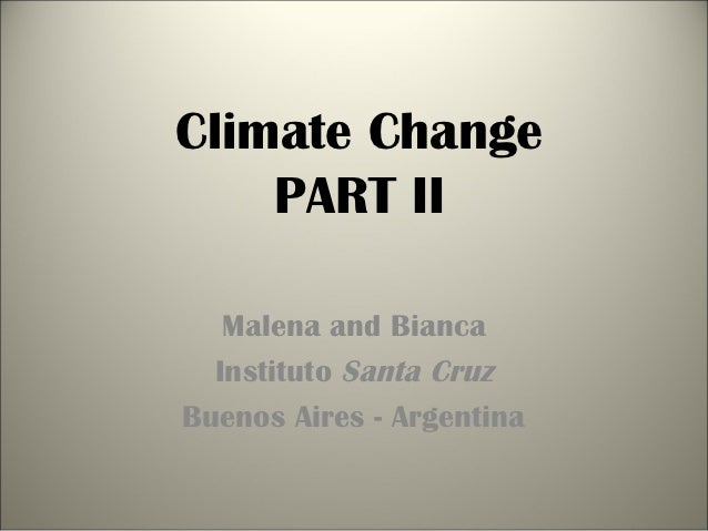 Climate Change    PART II   Malena and Bianca  Instituto Santa CruzBuenos Aires - Argentina