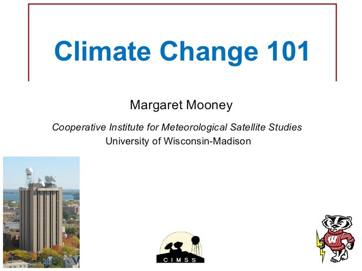 Climate Change 101 Margaret Mooney Cooperative Institute for Meteorological Satellite Studies  University of Wisconsin-Mad...