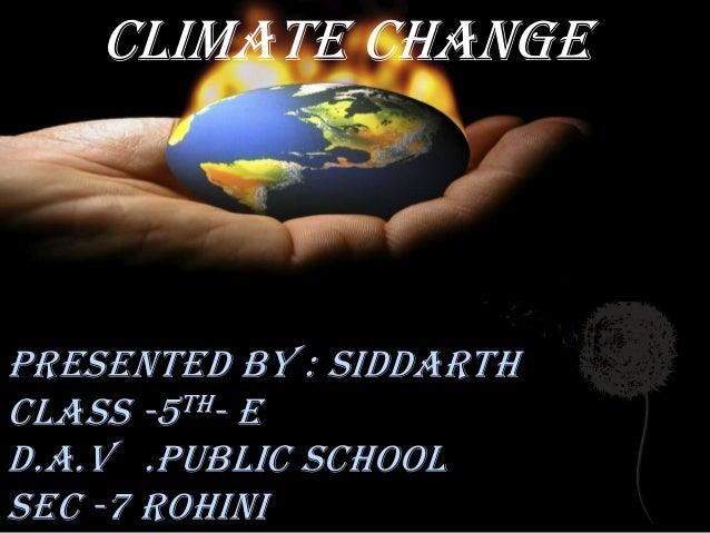 Presented by : Siddarth class -5th- E D.A.V .Public School Sec -7 Rohini Climate change