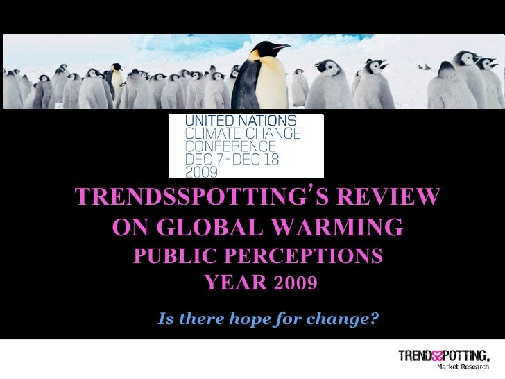 TRENDSSPOTTING'S REVIEW  ON GLOBAL WARMING  PUBLIC PERCEPTIONS  YEAR 2009 Is there hope for change?