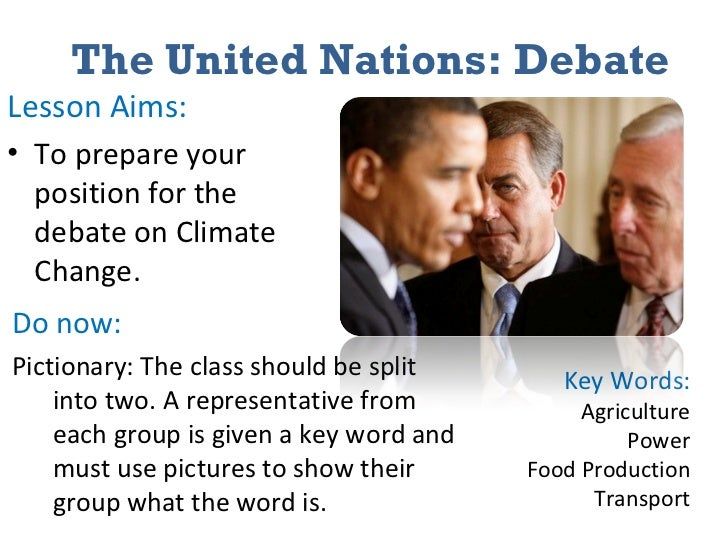 The United Nations: Debate <ul><li>Lesson Aims: </li></ul><ul><li>To prepare your position for the debate on Climate Chang...