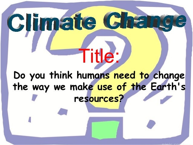 Title:Do you think humans need to changethe way we make use of the Earths            resources?