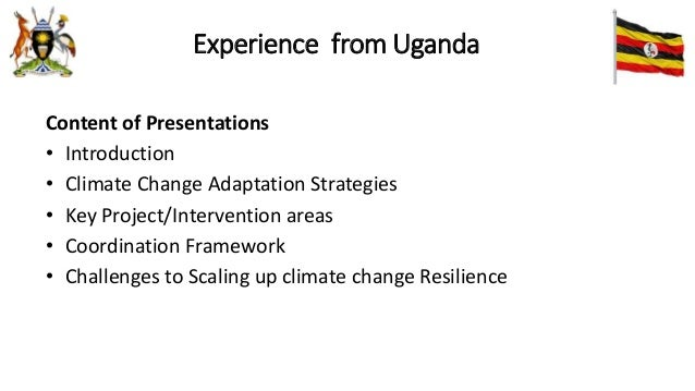 Experience from Uganda Content of Presentations • Introduction • Climate Change Adaptation Strategies • Key Project/Interv...