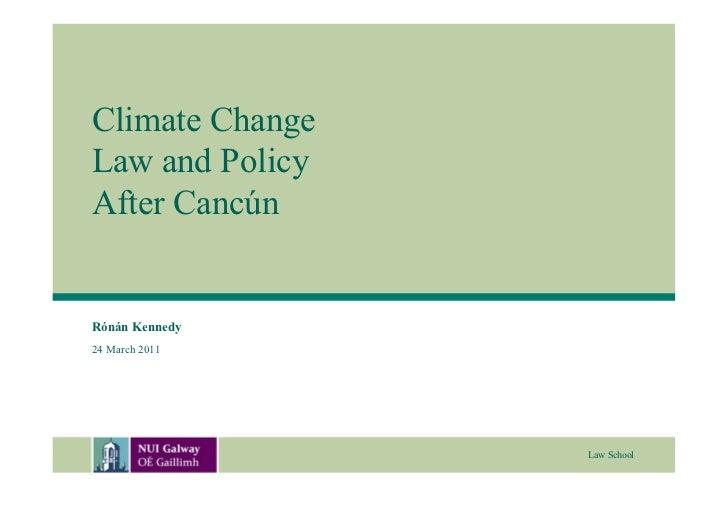 Climate ChangeLaw and PolicyAfter CancúnRónán Kennedy24 March 2011                 Law School