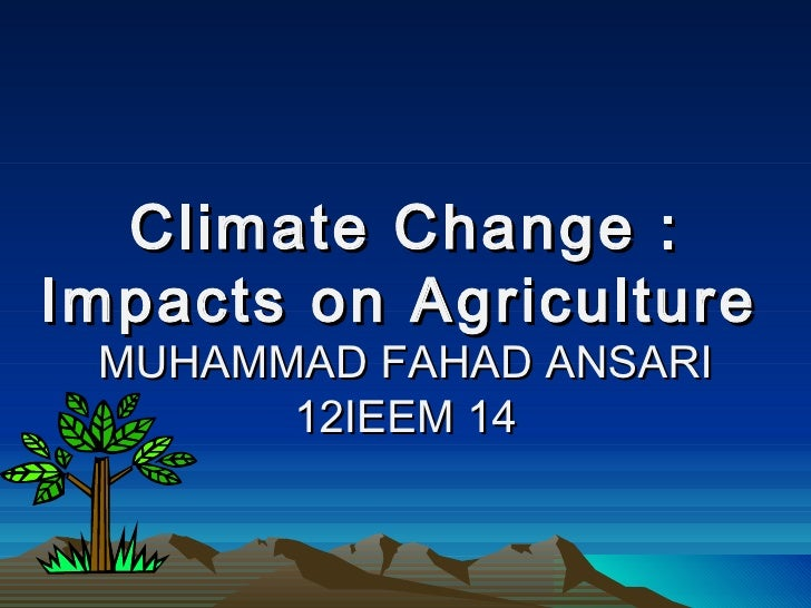 Climate Change :Impacts on Agriculture MUHAMMAD FAHAD ANSARI       12IEEM 14
