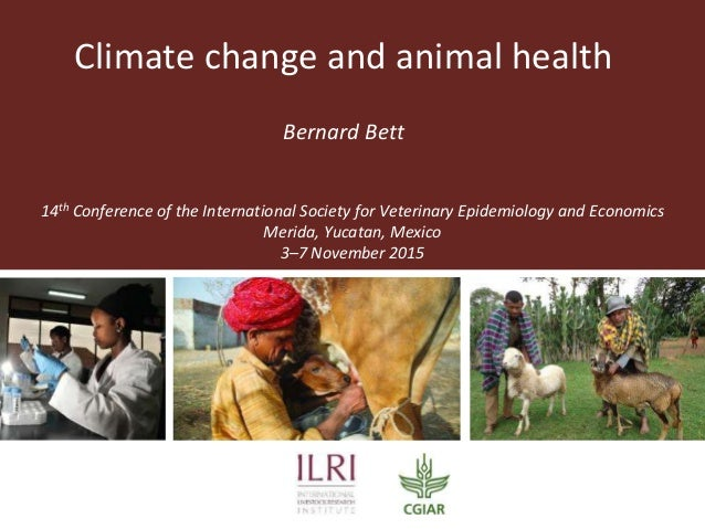 Climate change and animal health Bernard Bett 14th Conference of the International Society for Veterinary Epidemiology and...
