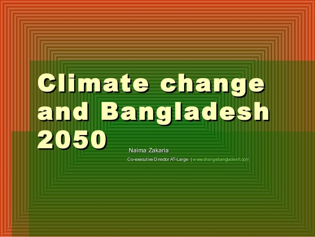 Climate changeClimate changeand Bangladeshand Bangladesh20502050 Naima ZakariaNaima ZakariaCo-executive Director AT-Large ...