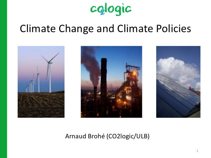 Climate Change and Climate Policies         Arnaud Brohé (CO2logic/ULB)                                       1