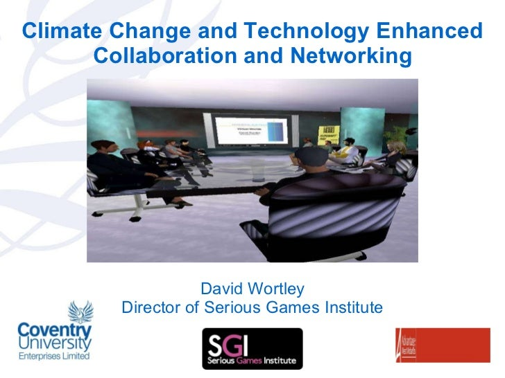 Climate Change and Technology Enhanced Collaboration and Networking David Wortley Director of Serious Games Institute