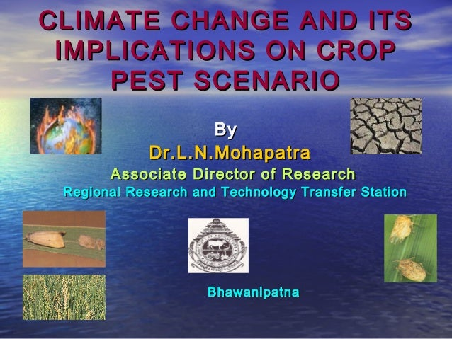 CLIMATE CHANGE AND ITSCLIMATE CHANGE AND ITS IMPLICATIONS ON CROPIMPLICATIONS ON CROP PEST SCENARIOPEST SCENARIO ByBy Dr.L...