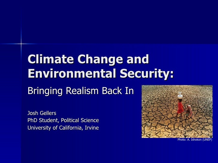 Climate Change and Environmental Security: Bringing Realism Back In Josh Gellers PhD Student, Political Science University...