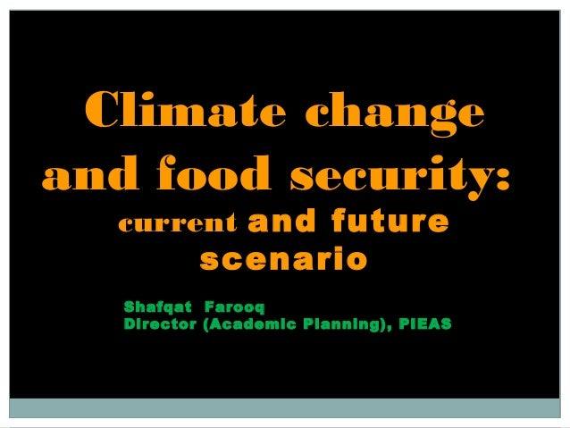Climate changeand food security:current and futurescenarioShafqat FarooqDirector (Academic Planning), PIEAS