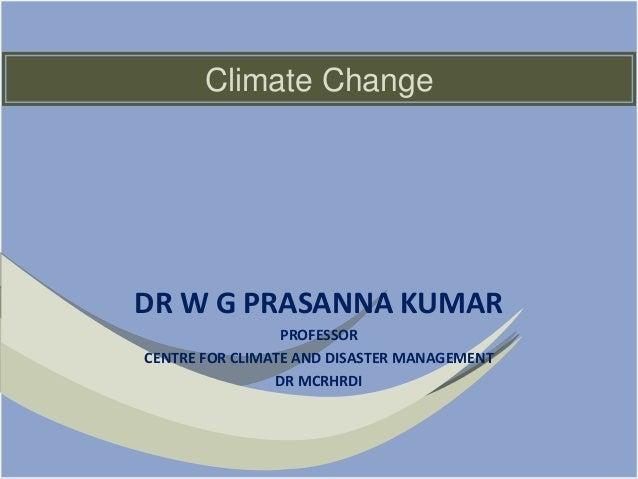 Climate Change DR W G PRASANNA KUMAR PROFESSOR CENTRE FOR CLIMATE AND DISASTER MANAGEMENT DR MCRHRDI