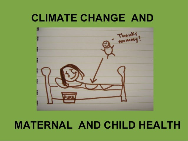 CLIMATE CHANGE AND  MATERNAL AND CHILD HEALTH