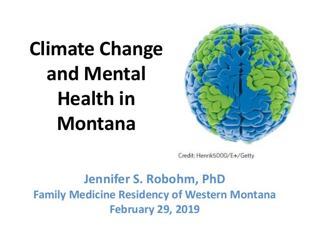 Climate Change and Mental Health in Montana Jennifer S. Robohm, PhD Family Medicine Residency of Western Montana February ...