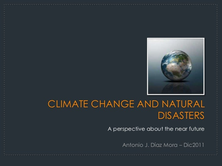 CLIMATE CHANGE AND NATURAL                  DISASTERS          A perspective about the near future               Antonio J...