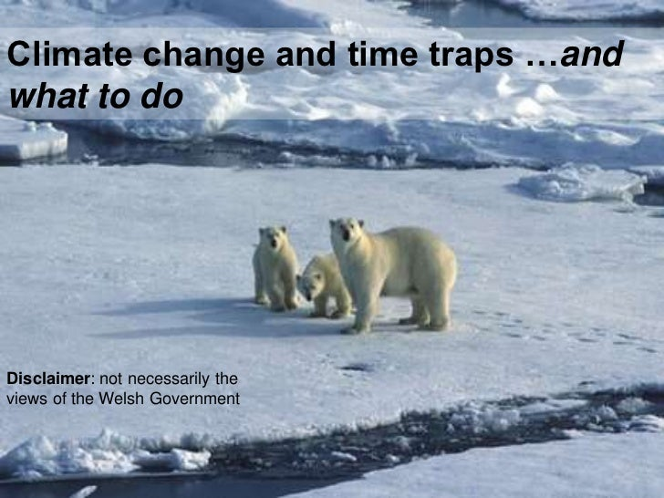 Climate change and time traps …andwhat to doDisclaimer: not necessarily theviews of the Welsh Government
