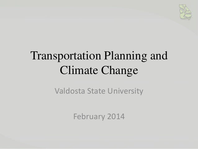 Transportation Planning and Climate Change Valdosta State University February 2014