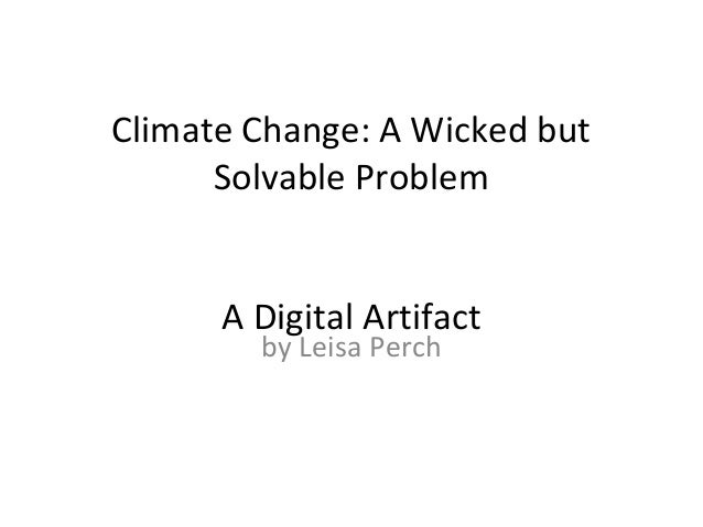 Climate Change: A Wicked but Solvable Problem A Digital Artifact by Leisa Perch