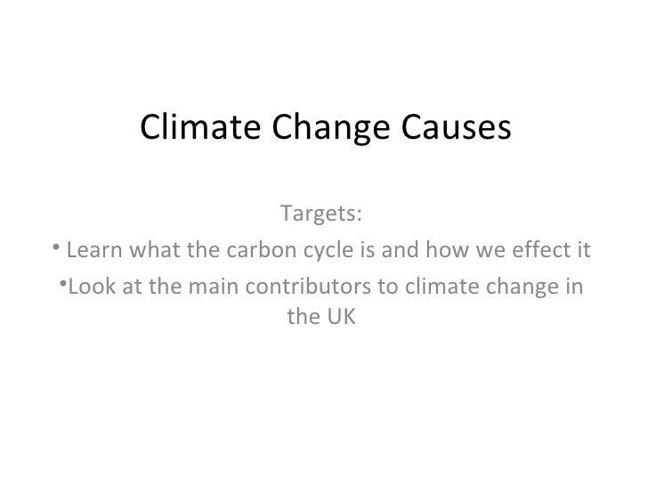 Climate Change Causes <ul><li>Targets: </li></ul><ul><li>Learn what the carbon cycle is and how we effect it </li></ul><ul...