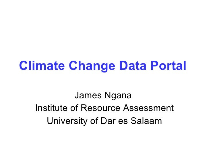 Climate Change Data Portal   James Ngana  Institute of Resource Assessment University of Dar es Salaam