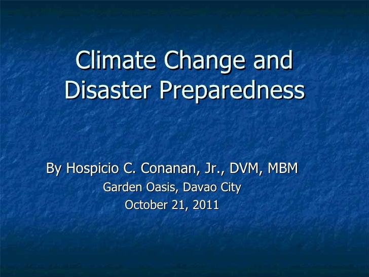 Climate Change and Disaster Preparedness By Hospicio C. Conanan, Jr., DVM, MBM Garden Oasis, Davao City October 21, 2011