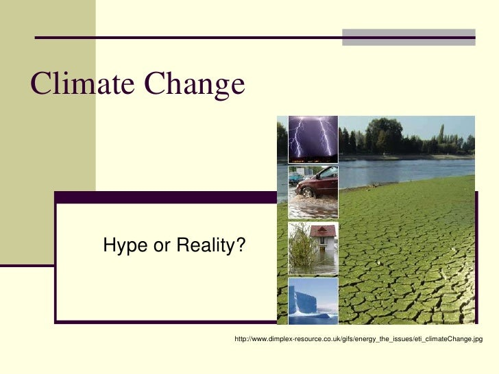 Climate Change<br />Hype or Reality?<br />http://www.dimplex-resource.co.uk/gifs/energy_the_issues/eti_climateChange.jpg<b...