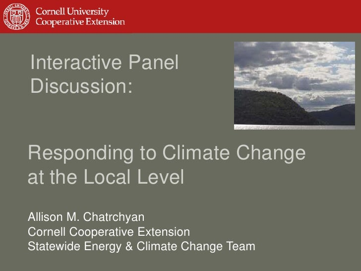 Interactive PanelDiscussion:Responding to Climate Changeat the Local LevelAllison M. ChatrchyanCornell Cooperative Extensi...