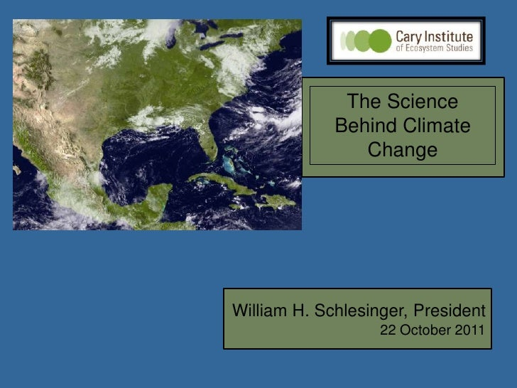 The Science             Behind Climate                ChangeWilliam H. Schlesinger, President                   22 October...