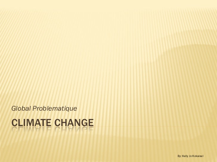 Global ProblematiqueCLIMATE CHANGE                       By: Kelly Jo Kokaisel