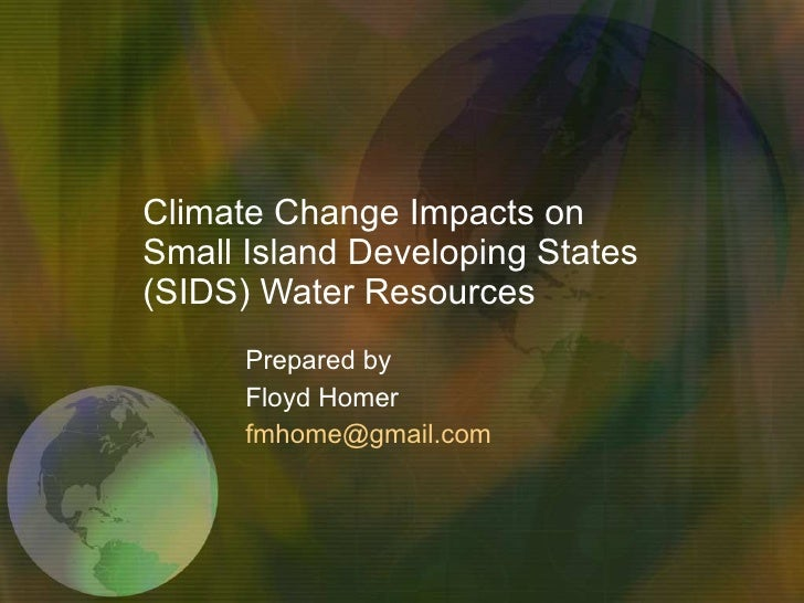 Climate Change Impacts on Small Island Developing States (SIDS) Water Resources Prepared by  Floyd Homer [email_address]