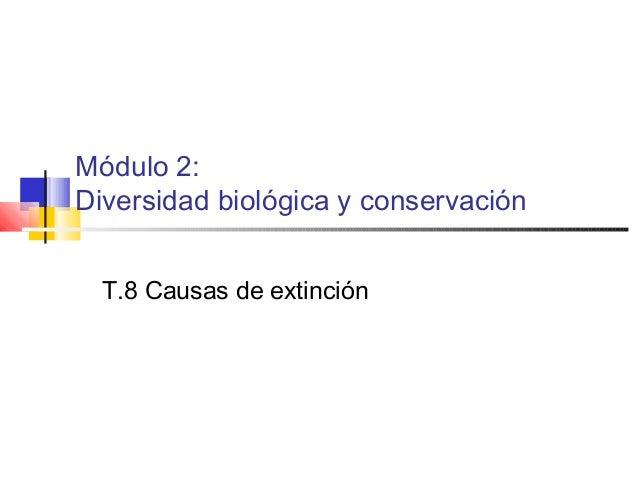 Módulo 2: Diversidad biológica y conservación T.8 Causas de extinción