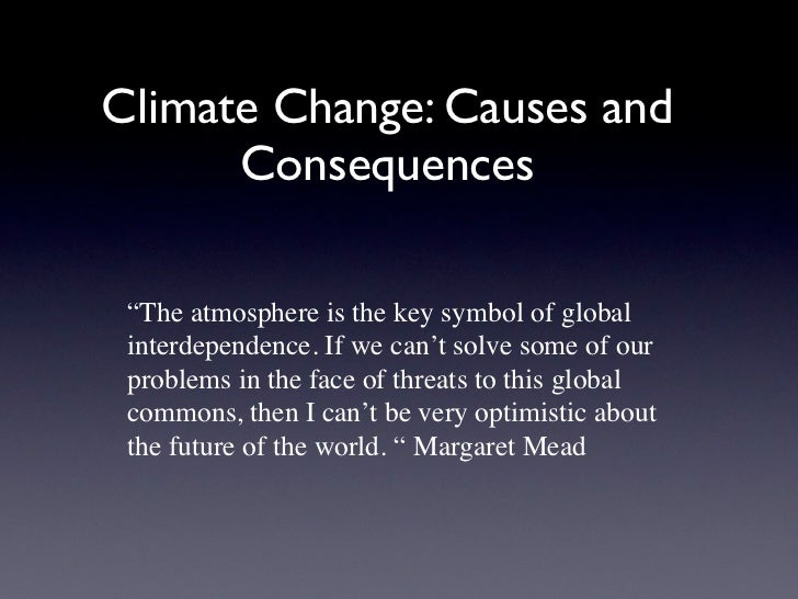 """Climate Change: Causes and      Consequences """"The atmosphere is the key symbol of global interdependence. If we can't solv..."""