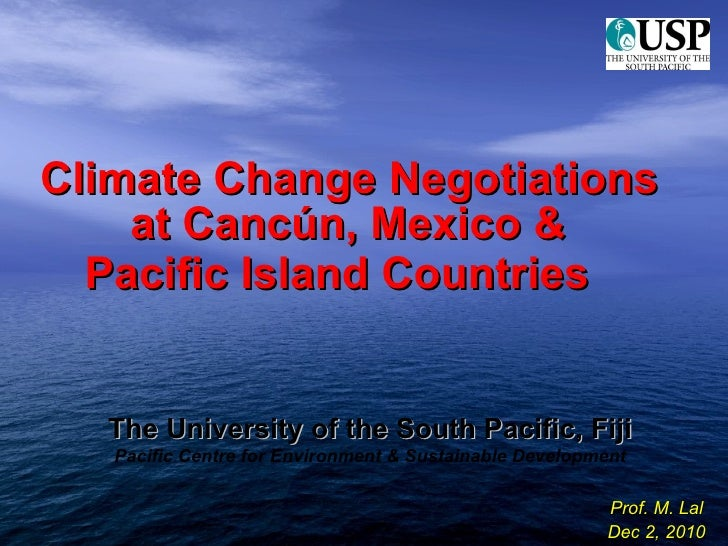 <ul><li>Climate Change Negotiations at Cancún, Mexico &  </li></ul><ul><li>Pacific Island Countries  </li></ul>The Univers...