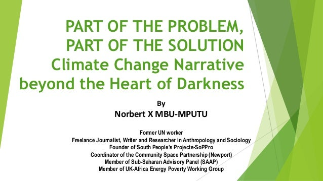 PART OF THE PROBLEM,  PART OF THE SOLUTION  Climate Change Narrative  beyond the Heart of Darkness  By  Norbert X MBU-MPUT...