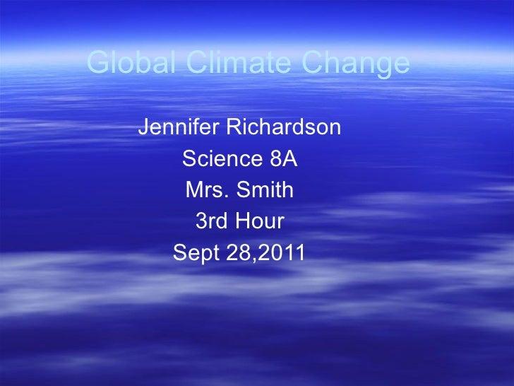 Global Climate Change Jennifer Richardson Science 8A Mrs. Smith 3rd Hour Sept 28,2011