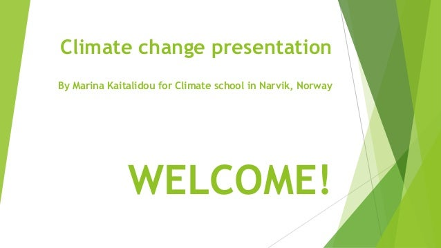 Climate change presentation By Marina Kaitalidou for Climate school in Narvik, Norway WELCOME!