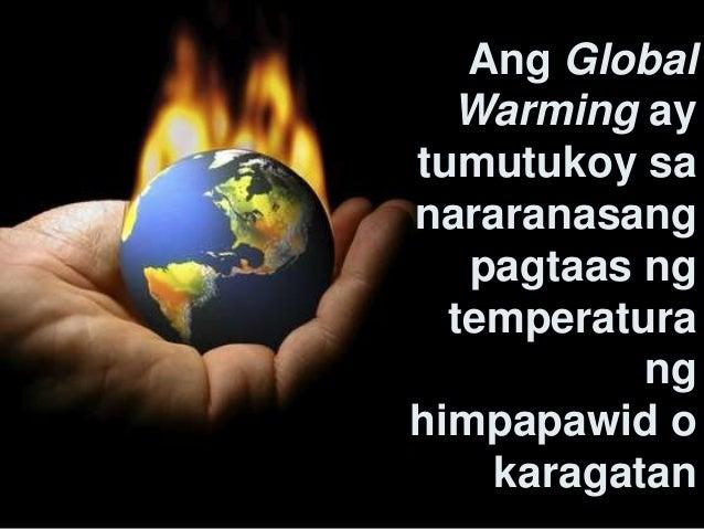 ano ang global warming Ano ba ang implikasyon ng maaaring pagbabago sa init at ulan  in recent decades this warming has been accompanied by a constant rise in the sea level and,.