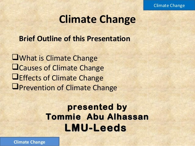 Climate ChangeBrief Outline of this PresentationWhat is Climate ChangeCauses of Climate ChangeEffects of Climate Change...