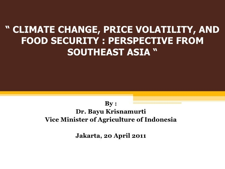 """""""  CLIMATE CHANGE, PRICE VOLATILITY, AND FOOD SECURITY : PERSPECTIVE FROM SOUTHEAST ASIA """" By : Dr.  Bayu Krisnamurti Vice..."""