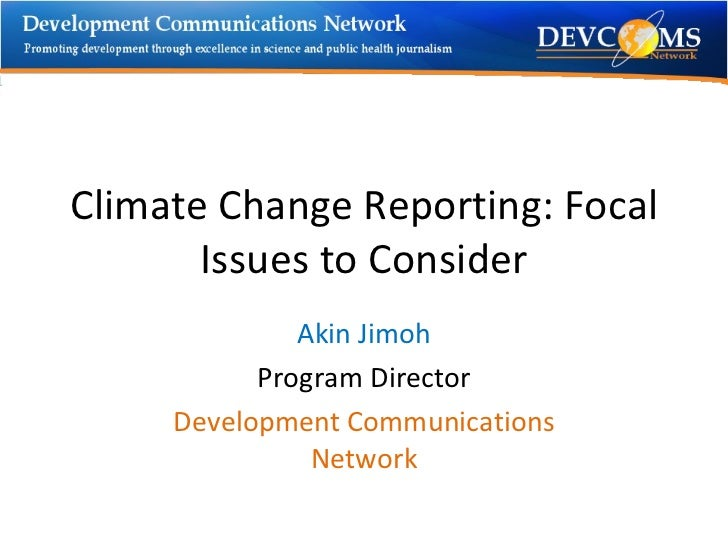Climate Change Reporting: Focal Issues to Consider Akin Jimoh Program Director Development Communications Network