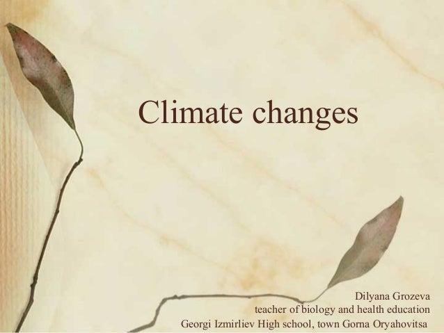 Climate changes Dilyana Grozeva teacher of biology and health education Georgi Izmirliev High school, town Gorna Oryahovit...