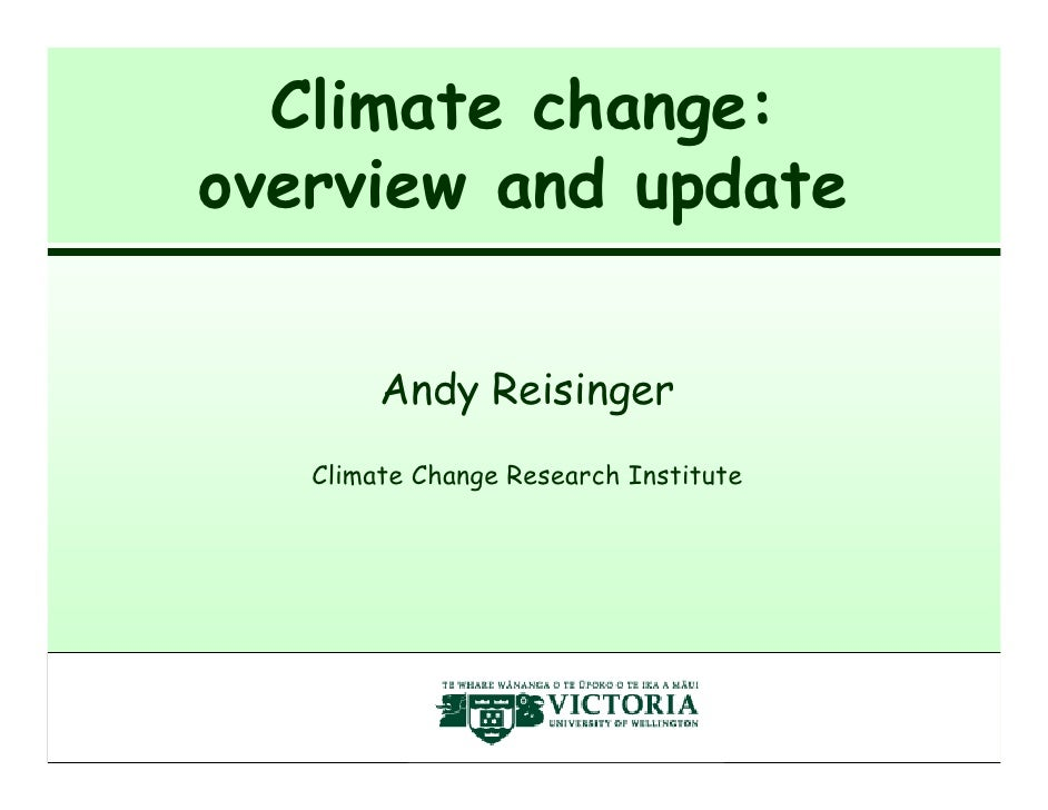 Climate change: overview and update          Andy Reisinger    Climate Change Research Institute                          ...