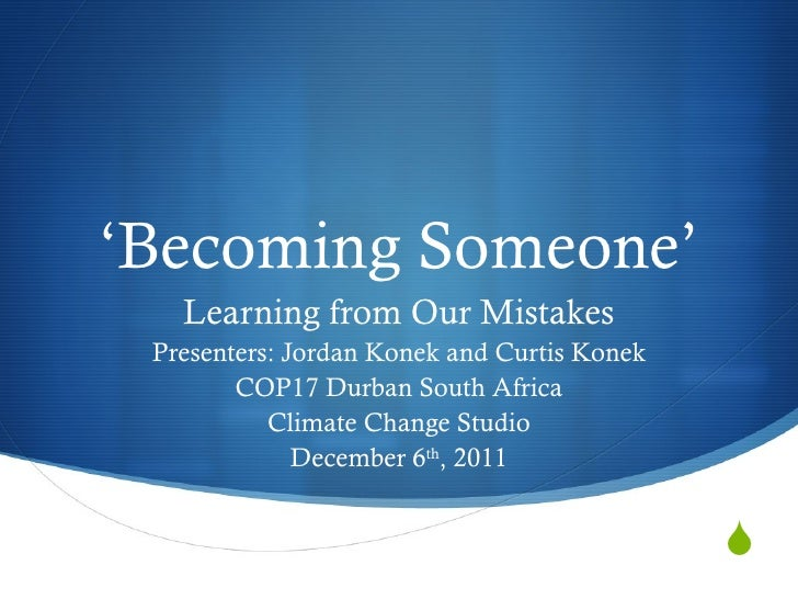 'Becoming Someone'   Learning from Our Mistakes Presenters: Jordan Konek and Curtis Konek        COP17 Durban South Africa...